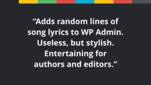 "Sample text: ""Adds random lines of song lyrics to WP Admin. Useless, but stylish. Entertaining for authors and editors."""