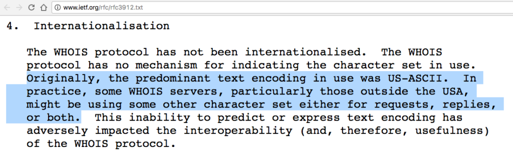 Originally, the predominant text encoding in use was US-ASCII. In practice, some WHOIS servers, particularly those outside the USA, might be using some other character set either for requests, replies, or both.
